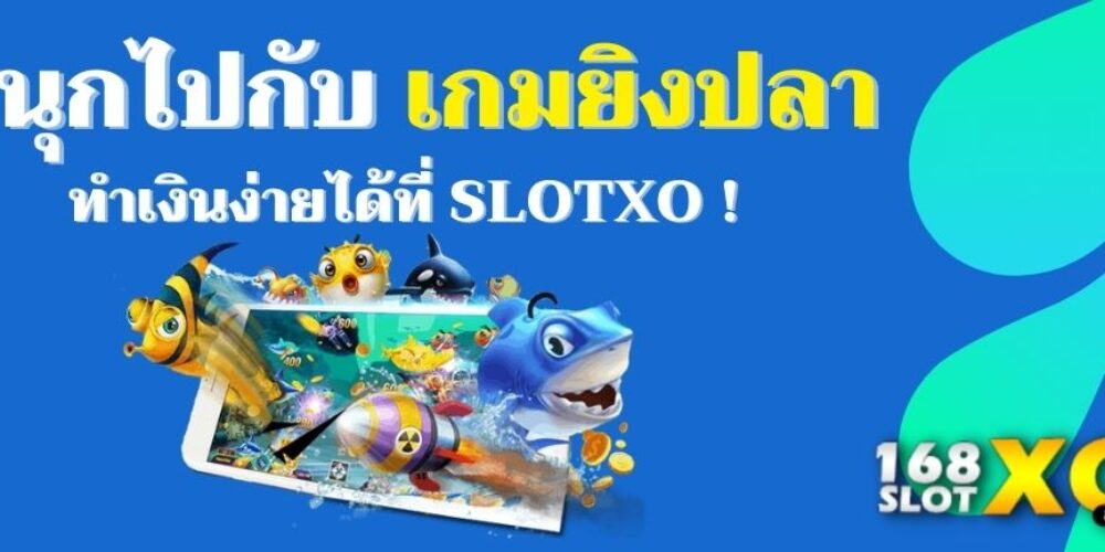 สนุกไปกับ เกมยิงปลา ทำเงินง่ายได้ที่ SLOTXO !
